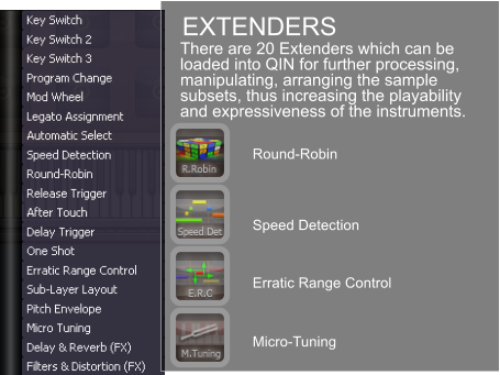 EXTENDERS Round-Robin Speed Detection Erratic Range Control Micro-Tuning There are 20 Extenders which can be loaded into QIN for further processing, manipulating, arranging the sample subsets, thus increasing the playability and expressiveness of the instruments.
