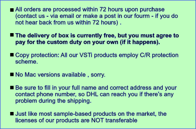 All orders are processed within 72 hours upon purchase (contact us - via email or make a post in our fourm - if you do not hear back from us within 72 hours) .   The delivery of box is currently free, but you must agree to pay for the custom duty on your own (if it happens).   Copy protection: All our VSTi products employ C/R protection scheme.   No Mac versions available , sorry.  Be sure to fill in your full name and correct address and your contact phone number, so DHL can reach you if there��s any problem during the shipping.  Just like most sample-based products on the market, the licenses of our products are NOT transferable .