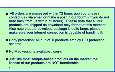 .    All orders are processed within 72 hours upon purchase ( contact us - via email or make a post in our fourm - if you do not hear back from us within 72 hours) . Please note that all our products are shipped as download-only format at this moment. Also note that the download package is quite large, please make sure your internet connection is capable of handling it.  Copy protection: All our VSTi products employ C/R protection scheme.   No Mac versions available , sorry.  Just like most sample-based products on the market, the license of our products are NOT transferable .
