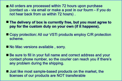 All orders are processed within 72 hours upon purchase (contact us - via email or make a post in our fourm - if you do not hear back from us within 72 hours) .   The delivery of box is currently free, but you must agree to pay for the custom duty on your own (if it happens).   Copy protection: All our VSTi products employ C/R protection scheme.   No Mac versions available , sorry.  Be sure to fill in your full name and correct address and your contact phone number, so the courier can reach you if there's any problem during the shipping.  Just like most sample-based products on the market, the licenses of our products are NOT transferable .